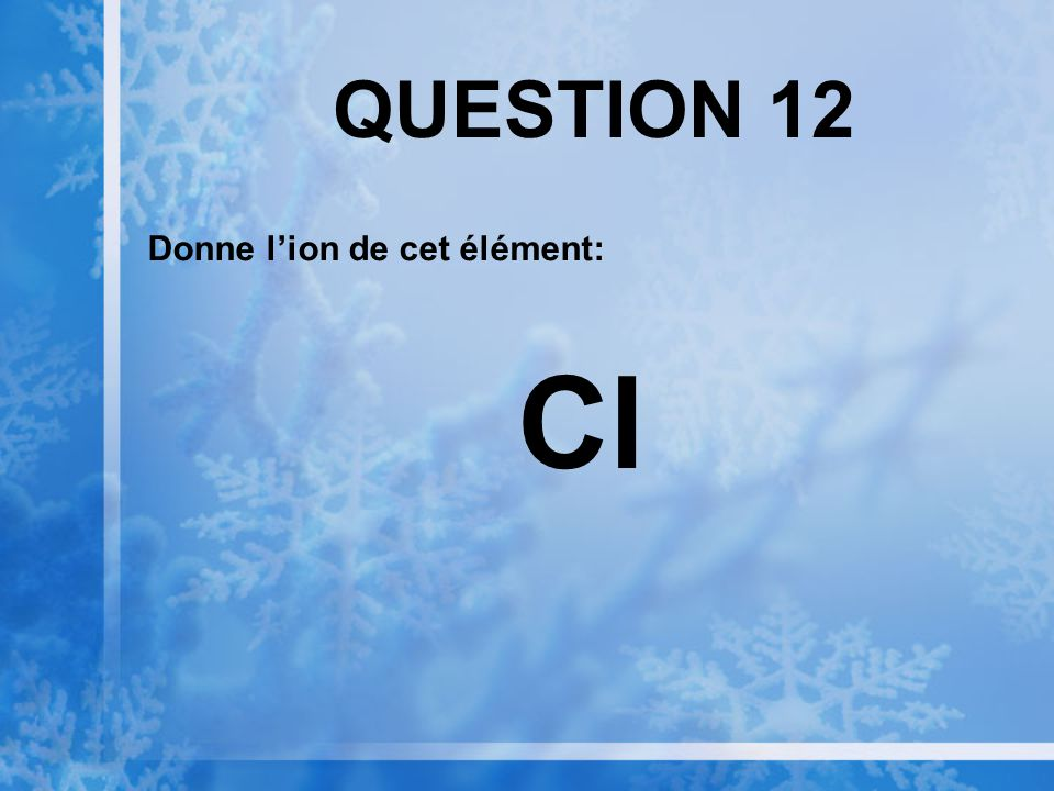 QUESTION 12 Donne l'ion de cet élément: Cl