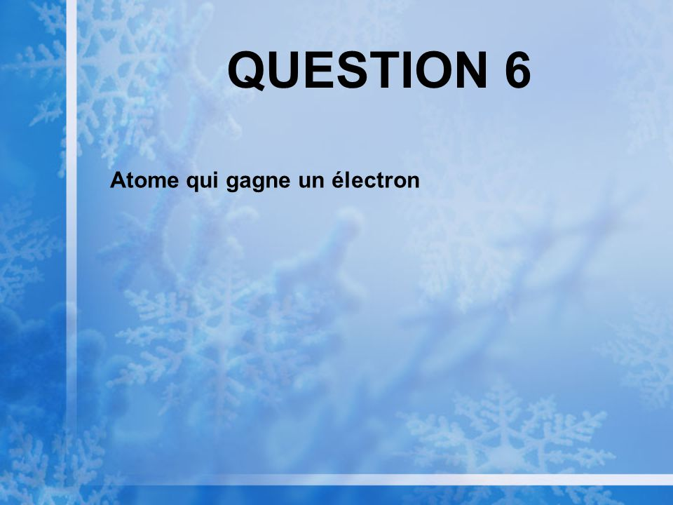 QUESTION 6 Atome qui gagne un électron