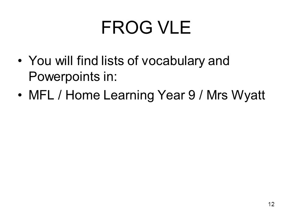 FROG VLE You will find lists of vocabulary and Powerpoints in: