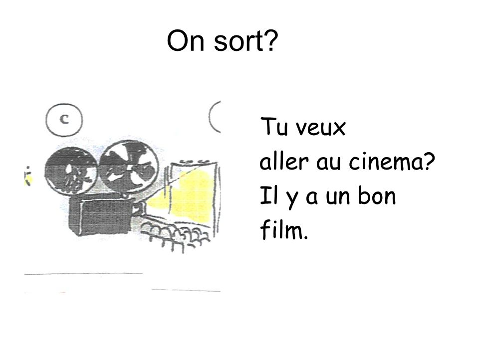On sort Tu veux aller au cinema Il y a un bon film.