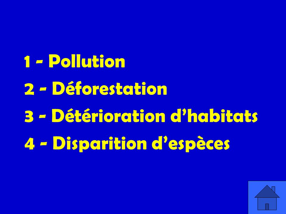 1 - Pollution 2 - Déforestation 3 - Détérioration d'habitats 4 - Disparition d'espèces
