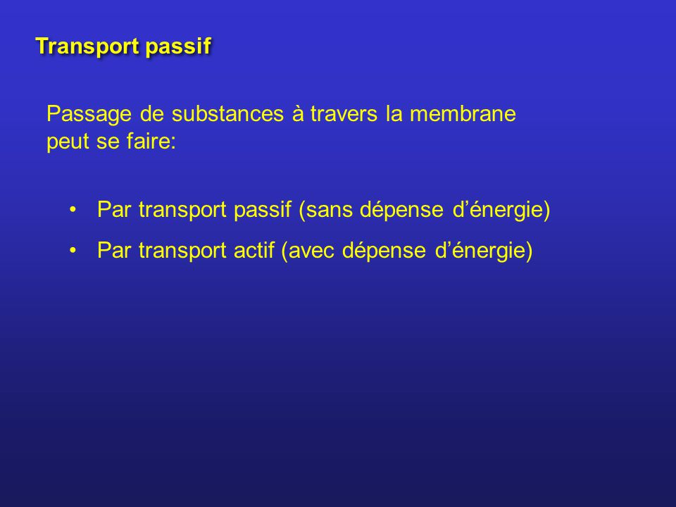 Transport passif Passage de substances à travers la membrane peut se faire: Par transport passif (sans dépense d'énergie)