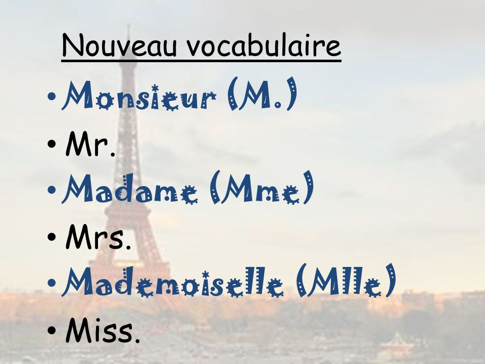 Monsieur (M.) Mr. Madame (Mme) Mrs. Mademoiselle (Mlle) Miss.