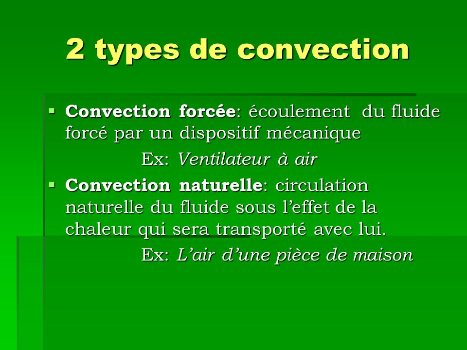 2 types de convection Convection forcée: écoulement du fluide forcé par un dispositif mécanique. Ex: Ventilateur à air.