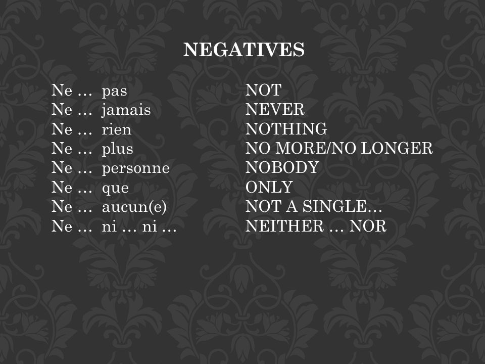 NEGATIVES Ne … pas NOT Ne … jamais NEVER Ne … rien NOTHING