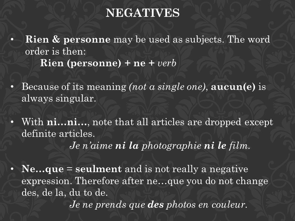 NEGATIVES Rien & personne may be used as subjects. The word order is then: Rien (personne) + ne + verb.