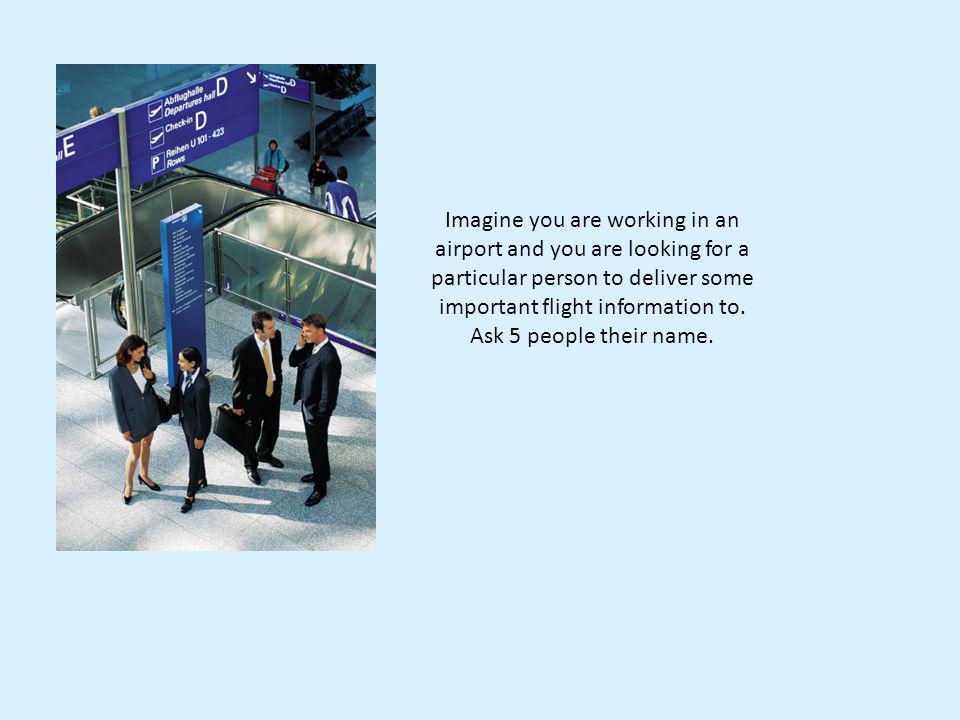Imagine you are working in an airport and you are looking for a particular person to deliver some important flight information to.