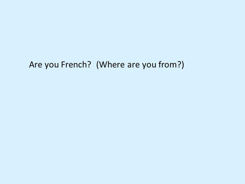 Are you French (Where are you from )