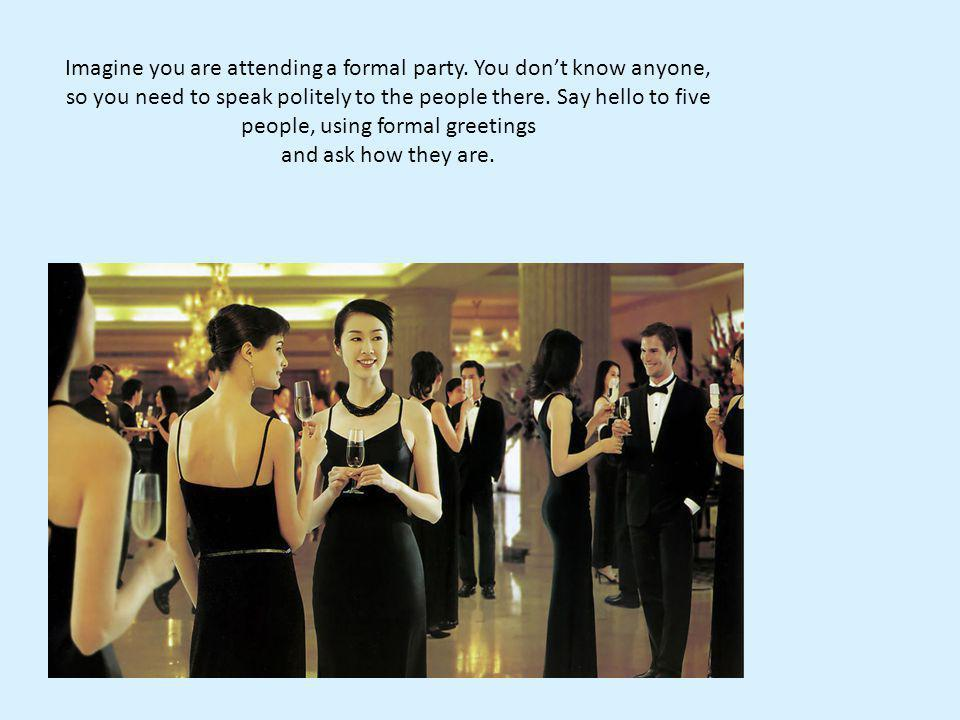 Imagine you are attending a formal party