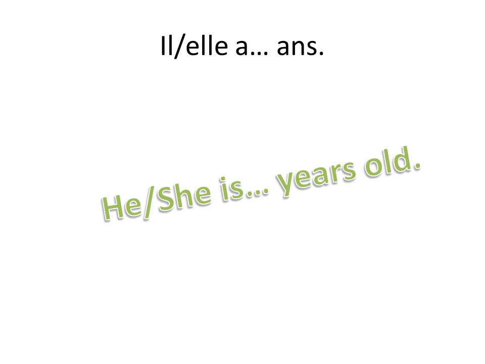 Il/elle a… ans. He/She is… years old.
