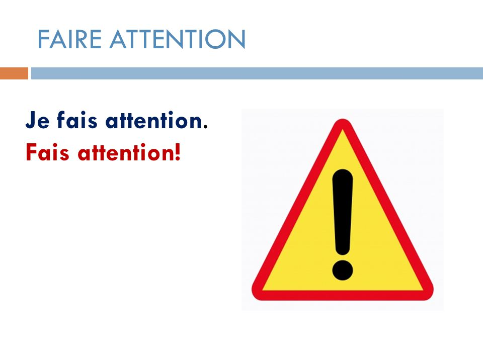 FAIRE ATTENTION Je fais attention. Fais attention!