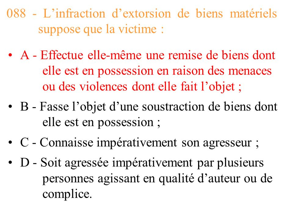 088 - L'infraction d'extorsion de biens matériels suppose que la victime :