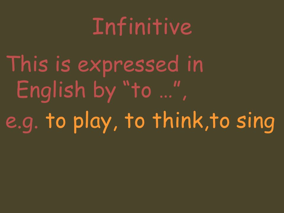 Infinitive This is expressed in English by to … , e.g. to play, to think,to sing