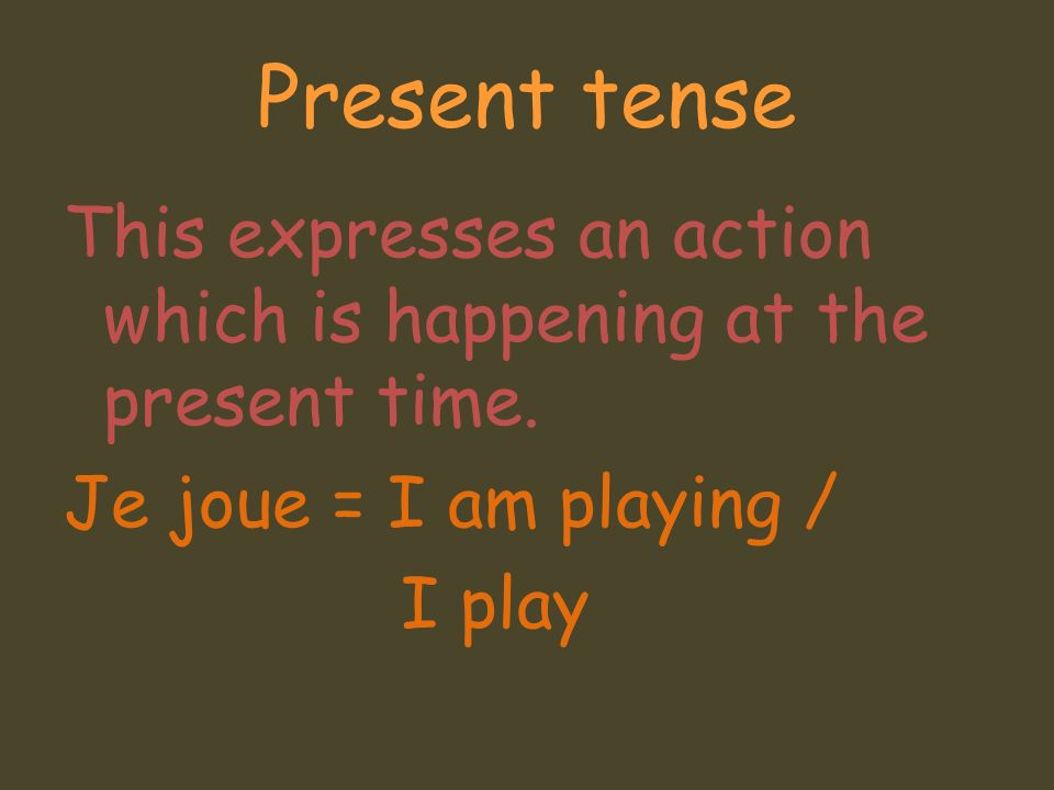 Present tense This expresses an action which is happening at the present time.