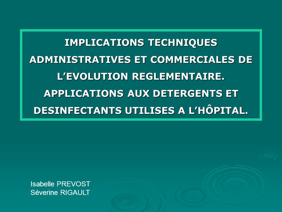IMPLICATIONS TECHNIQUES ADMINISTRATIVES ET COMMERCIALES DE L'EVOLUTION REGLEMENTAIRE. APPLICATIONS AUX DETERGENTS ET DESINFECTANTS UTILISES A L'HÔPITAL.