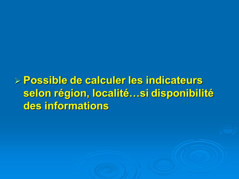 Possible de calculer les indicateurs selon région, localité…si disponibilité des informations