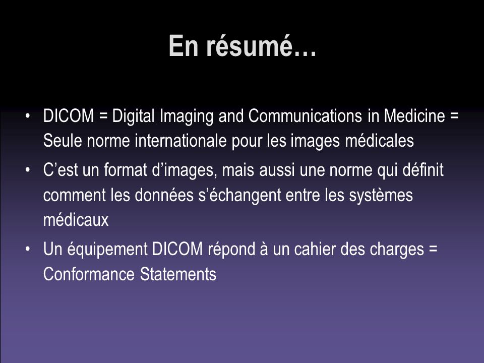 En résumé… DICOM = Digital Imaging and Communications in Medicine = Seule norme internationale pour les images médicales.