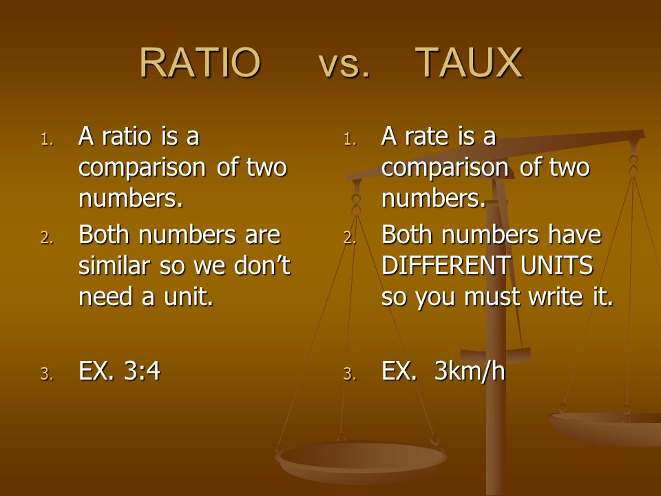 RATIO vs. TAUX A ratio is a comparison of two numbers.