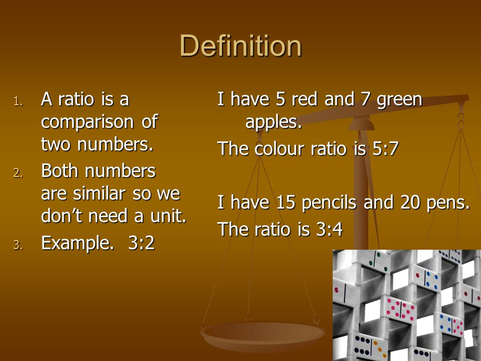 Definition A ratio is a comparison of two numbers.