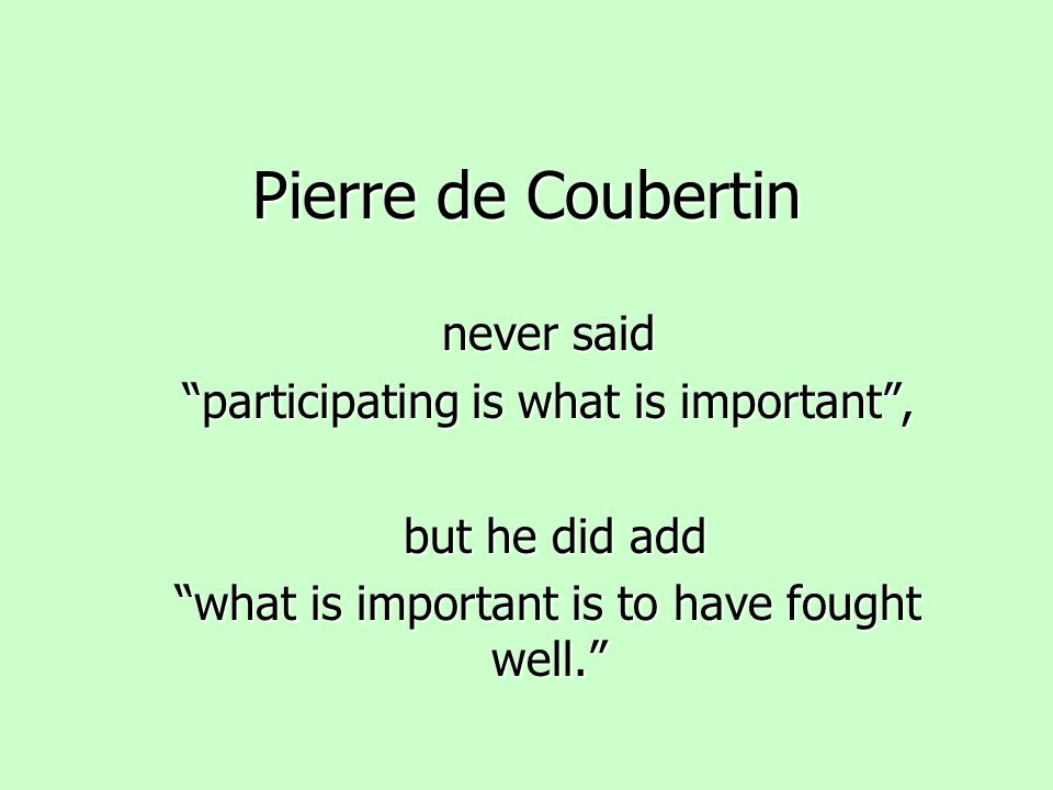 Pierre de Coubertin never said participating is what is important ,