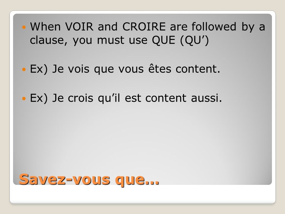 When VOIR and CROIRE are followed by a clause, you must use QUE (QU')