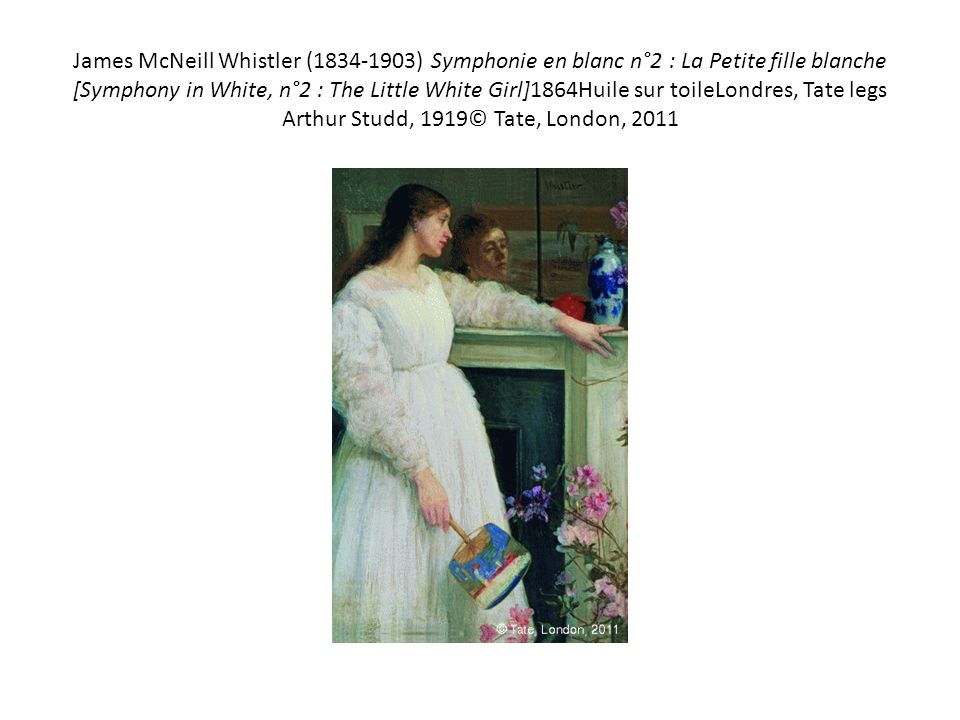 James McNeill Whistler ( ) Symphonie en blanc n°2 : La Petite fille blanche [Symphony in White, n°2 : The Little White Girl]1864Huile sur toileLondres, Tate legs Arthur Studd, 1919© Tate, London, 2011