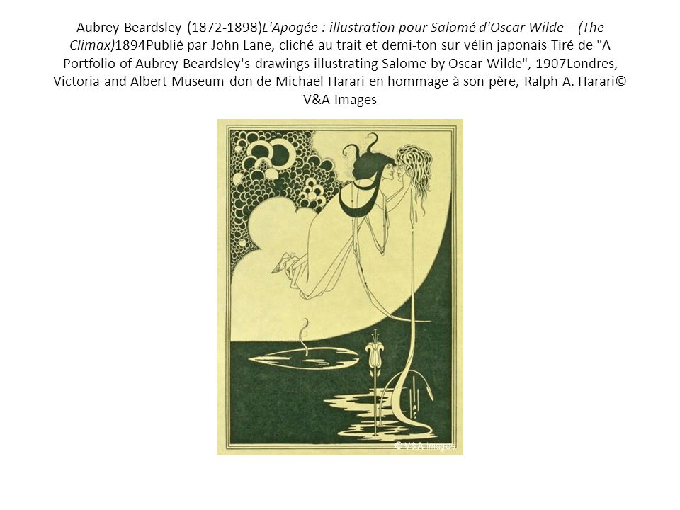 Aubrey Beardsley ( )L Apogée : illustration pour Salomé d Oscar Wilde – (The Climax)1894Publié par John Lane, cliché au trait et demi-ton sur vélin japonais Tiré de A Portfolio of Aubrey Beardsley s drawings illustrating Salome by Oscar Wilde , 1907Londres, Victoria and Albert Museum don de Michael Harari en hommage à son père, Ralph A.