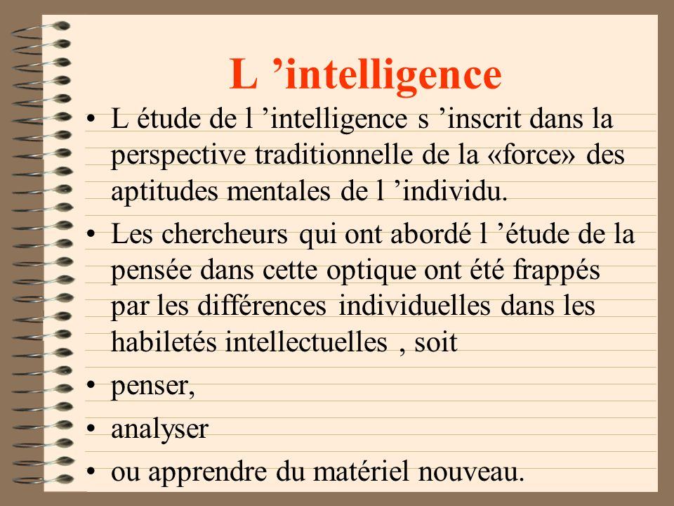 L 'intelligence L étude de l 'intelligence s 'inscrit dans la perspective traditionnelle de la «force» des aptitudes mentales de l 'individu.