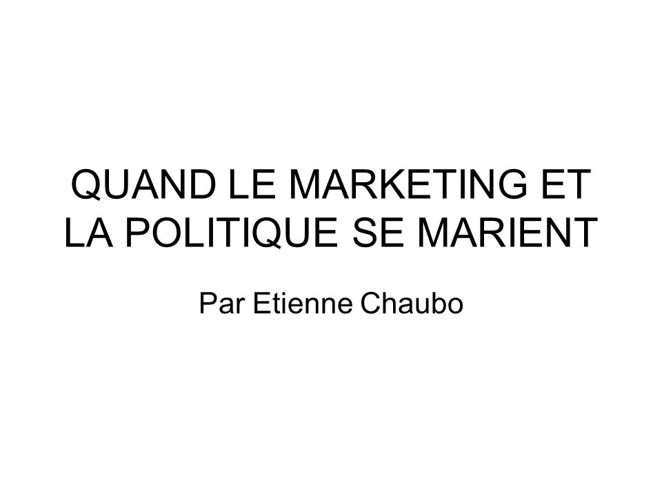 QUAND LE MARKETING ET LA POLITIQUE SE MARIENT