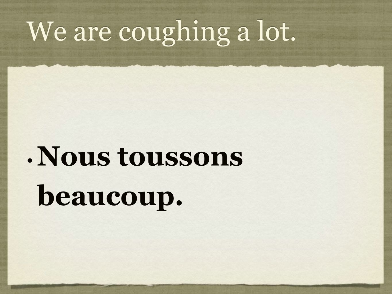 We are coughing a lot. Nous toussons beaucoup.