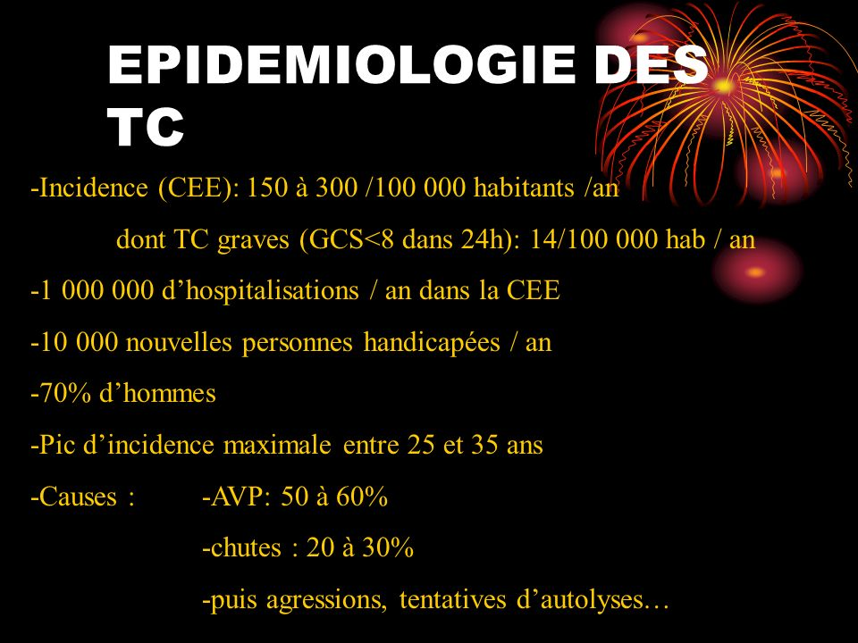 EPIDEMIOLOGIE DES TC -Incidence (CEE): 150 à 300 / habitants /an. dont TC graves (GCS<8 dans 24h): 14/ hab / an.