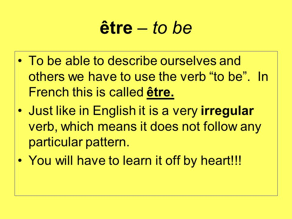 être – to be To be able to describe ourselves and others we have to use the verb to be . In French this is called être.