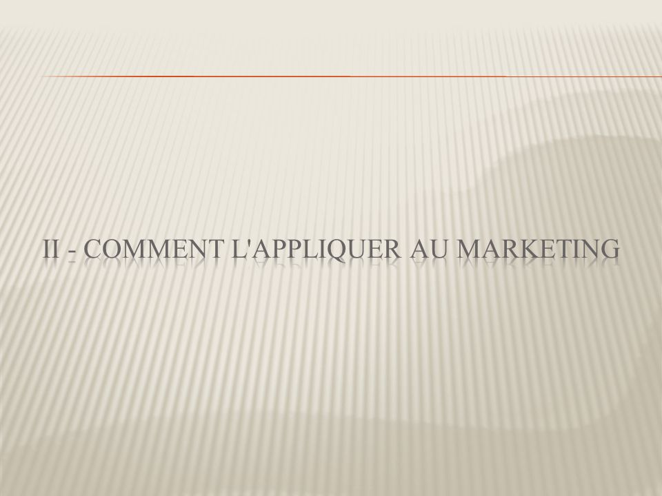 II - Comment l appliquer au marketing