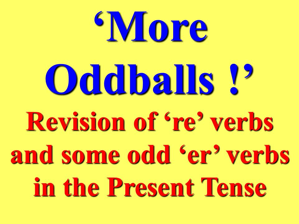 Revision of 're' verbs and some odd 'er' verbs in the Present Tense