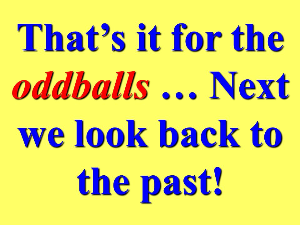 That's it for the oddballs … Next we look back to the past!