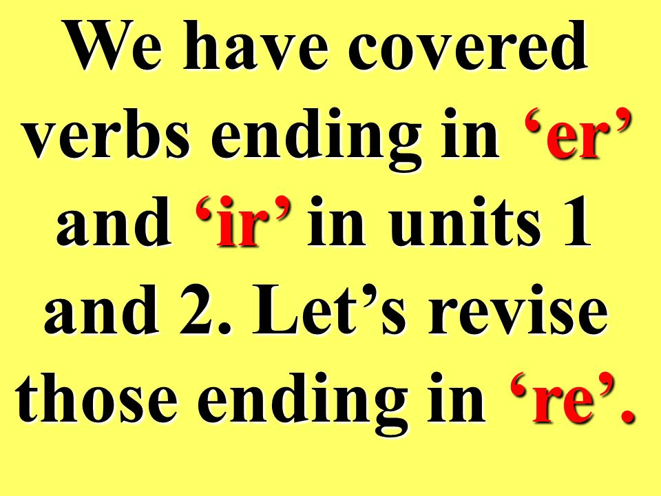 We have covered verbs ending in 'er' and 'ir' in units 1 and 2