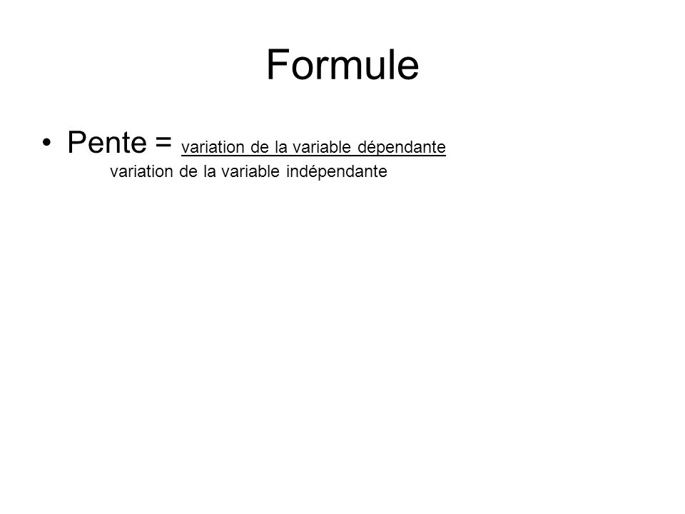 Formule Pente = variation de la variable dépendante variation de la variable indépendante