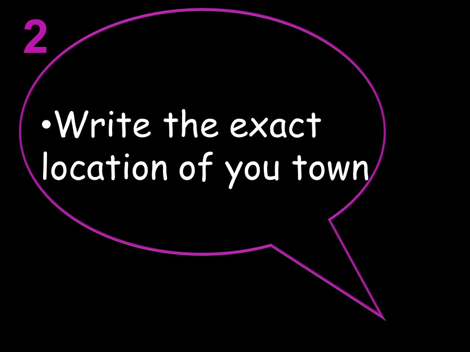 2 Write the exact location of you town