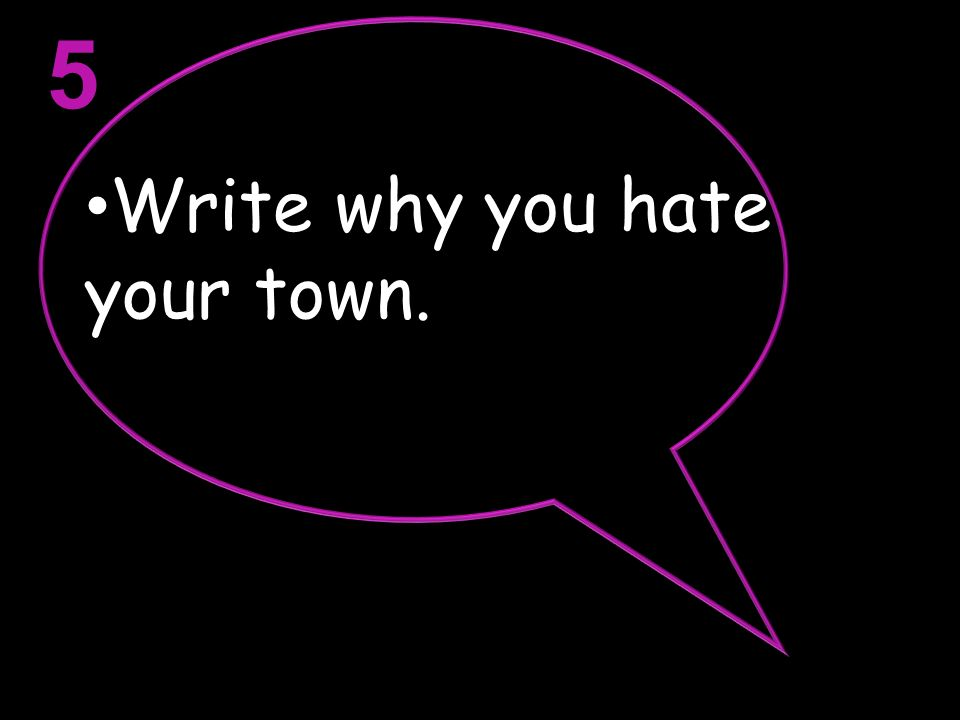 5 Write why you hate your town.