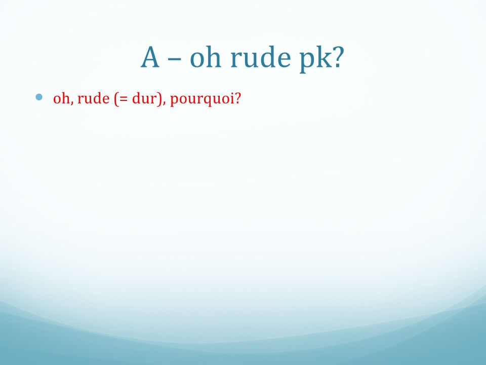 A – oh rude pk oh, rude (= dur), pourquoi