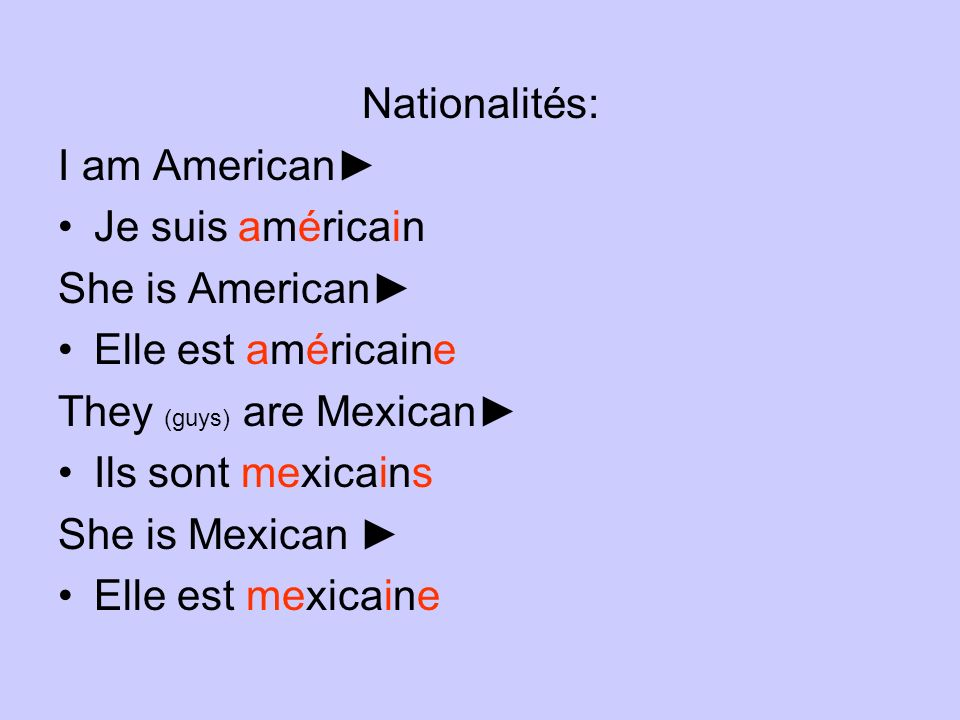 Nationalités: I am American► Je suis américain. She is American► Elle est américaine. They (guys) are Mexican►
