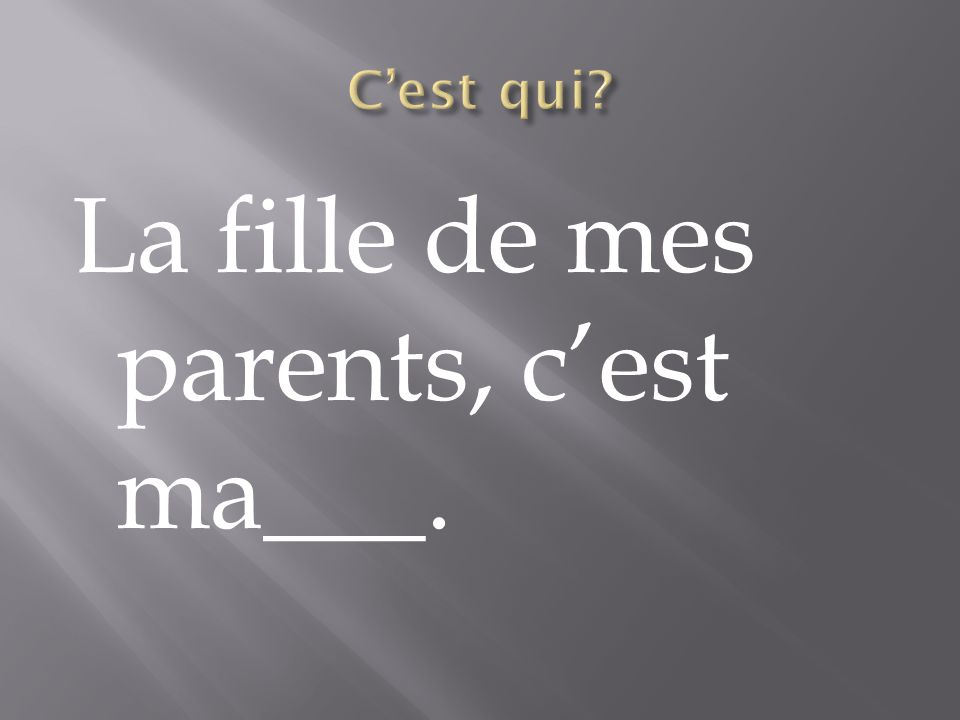 La fille de mes parents, c'est ma___.
