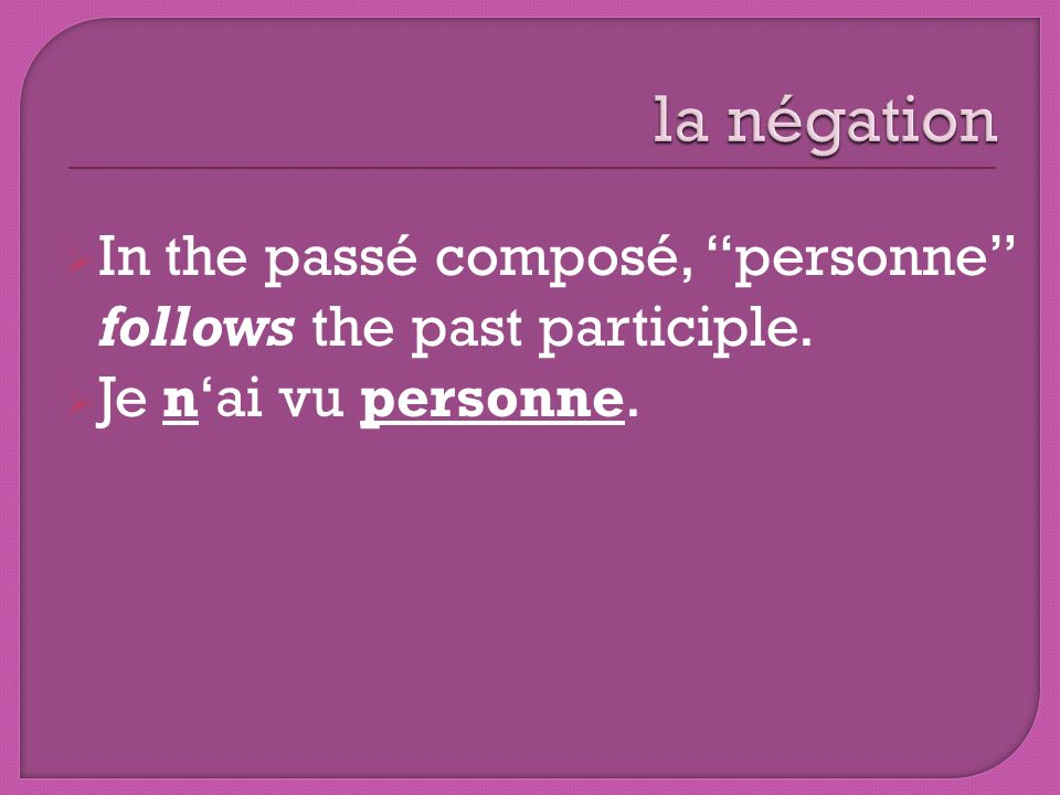 la négation In the passé composé, personne follows the past participle. Je n'ai vu personne.