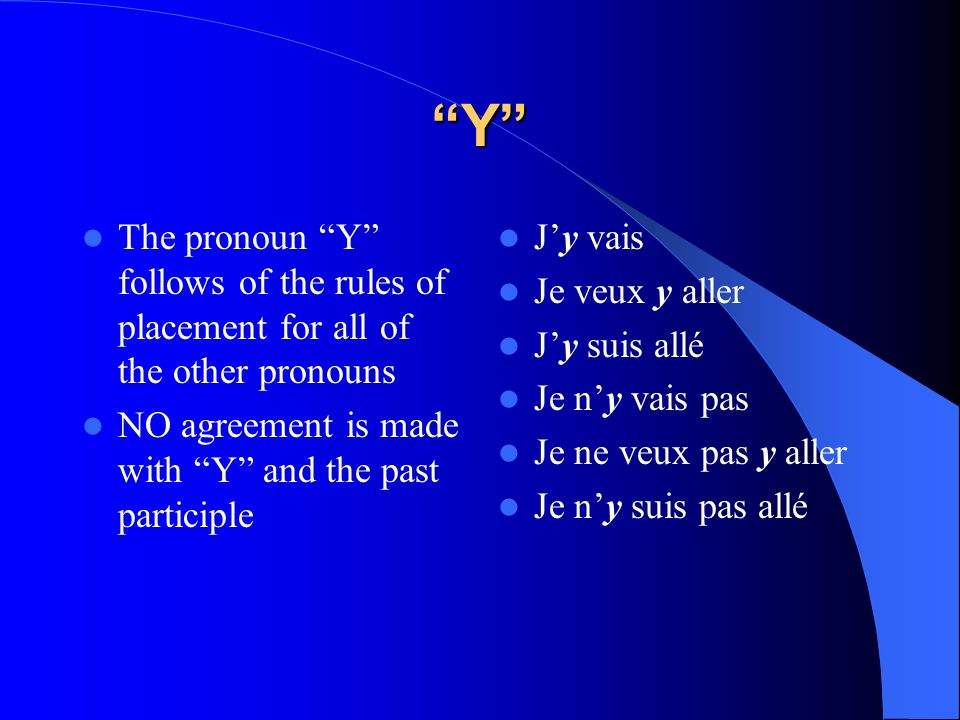 Y The pronoun Y follows of the rules of placement for all of the other pronouns. NO agreement is made with Y and the past participle.