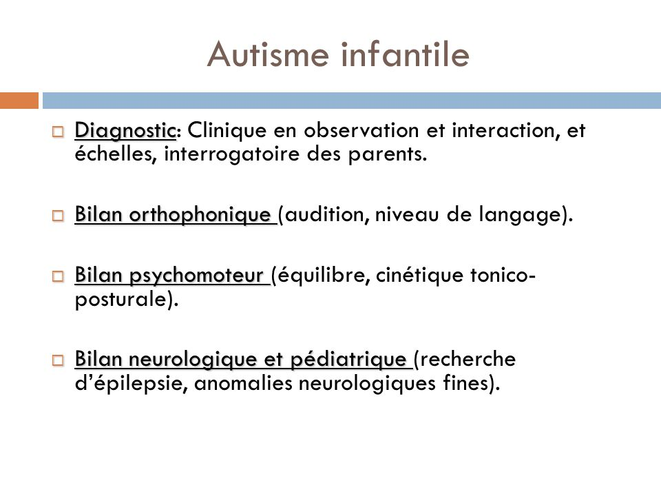 Autisme infantile Diagnostic: Clinique en observation et interaction, et échelles, interrogatoire des parents.