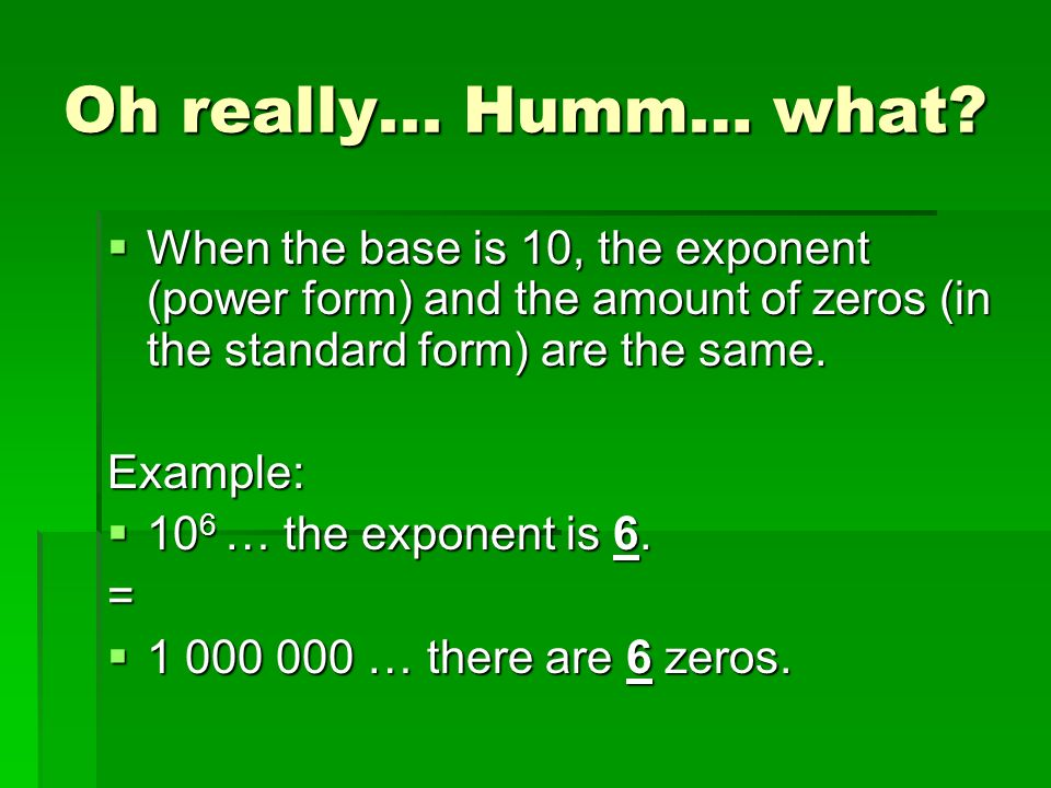 Oh really... Humm… what When the base is 10, the exponent (power form) and the amount of zeros (in the standard form) are the same.