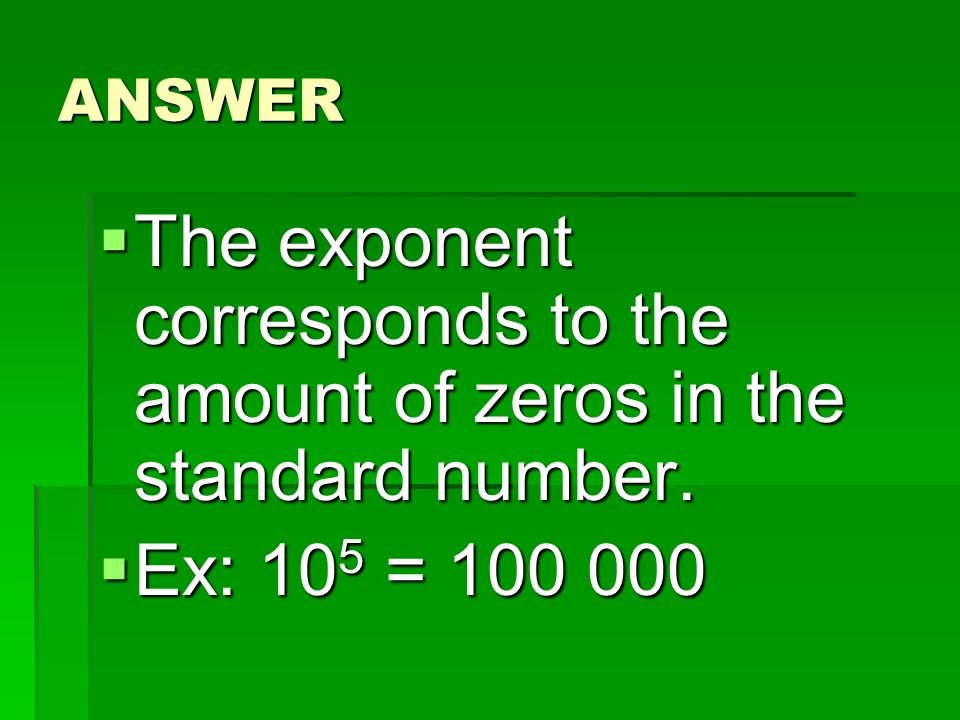 ANSWER The exponent corresponds to the amount of zeros in the standard number. Ex: 105 =
