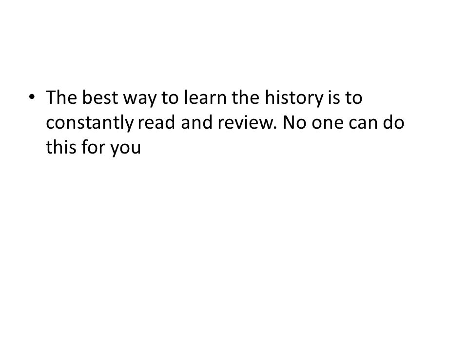 The best way to learn the history is to constantly read and review