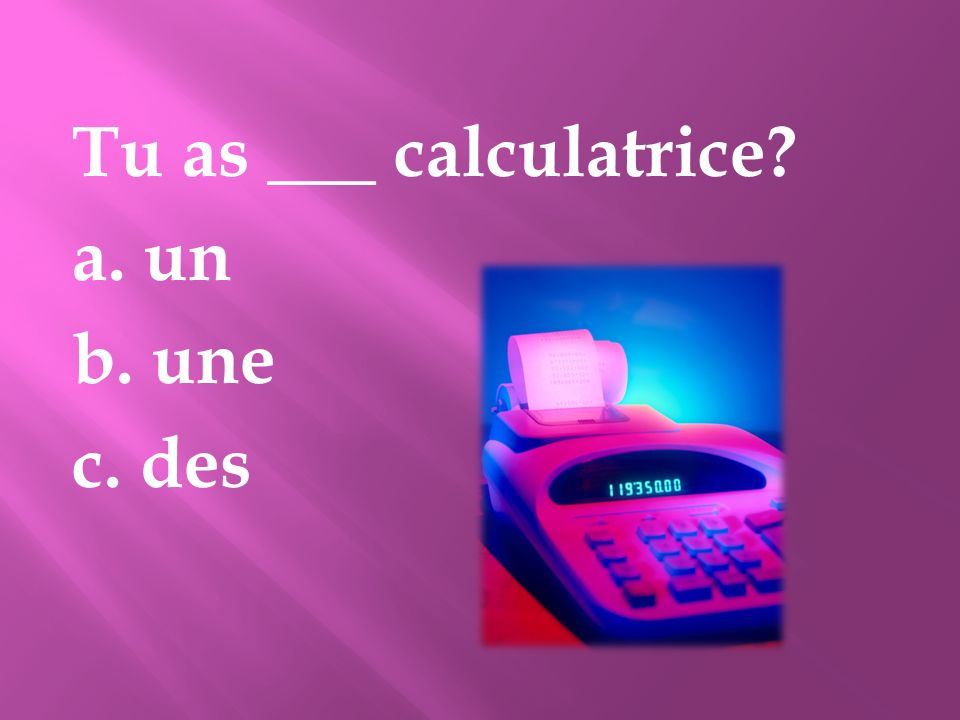 Tu as ___ calculatrice a. un b. une c. des