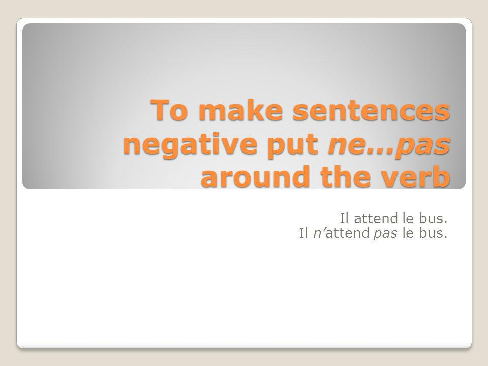 To make sentences negative put ne…pas around the verb